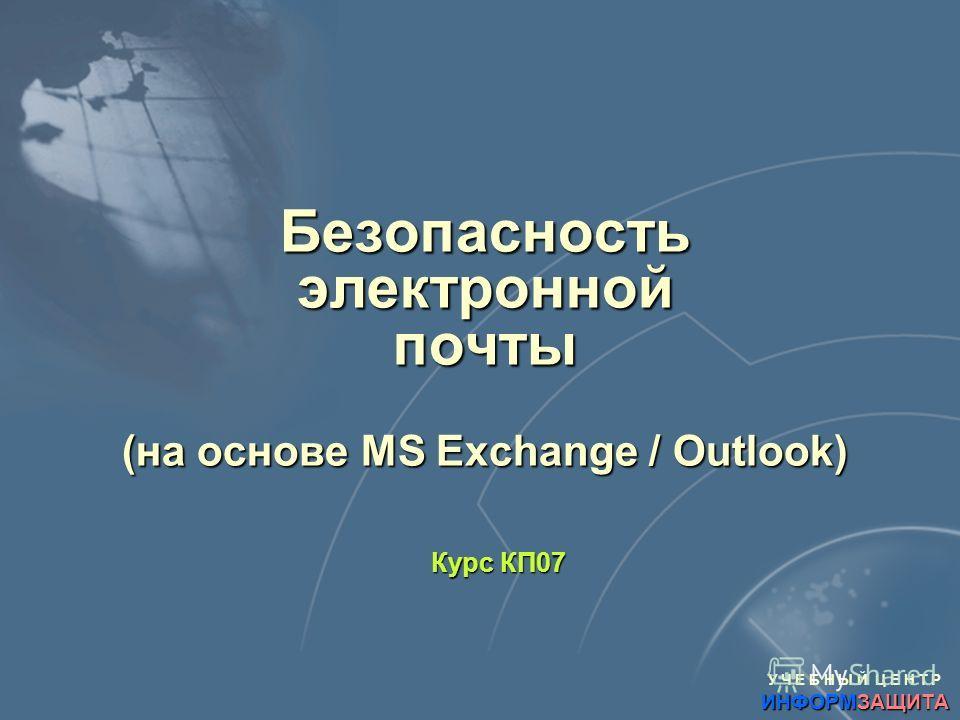 У Ч Е Б Н Ы Й Ц Е Н Т Р ИНФОРМЗАЩИТА Безопасность электронной почты (на основе MS Exchange / Outlook) Курс КП07