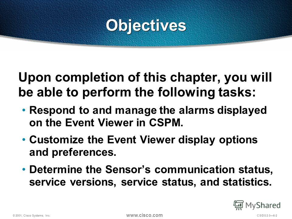 © 2001, Cisco Systems, Inc. www.cisco.com CSIDS 2.06-2 Objectives Upon completion of this chapter, you will be able to perform the following tasks: Respond to and manage the alarms displayed on the Event Viewer in CSPM. Customize the Event Viewer dis