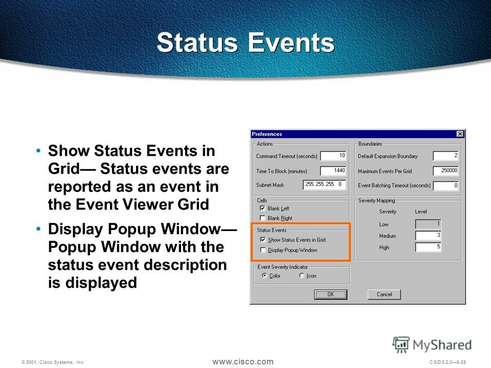 © 2001, Cisco Systems, Inc. www.cisco.com CSIDS 2.06-29 Status Events Show Status Events in Grid Status events are reported as an event in the Event Viewer Grid Display Popup Window Popup Window with the status event description is displayed
