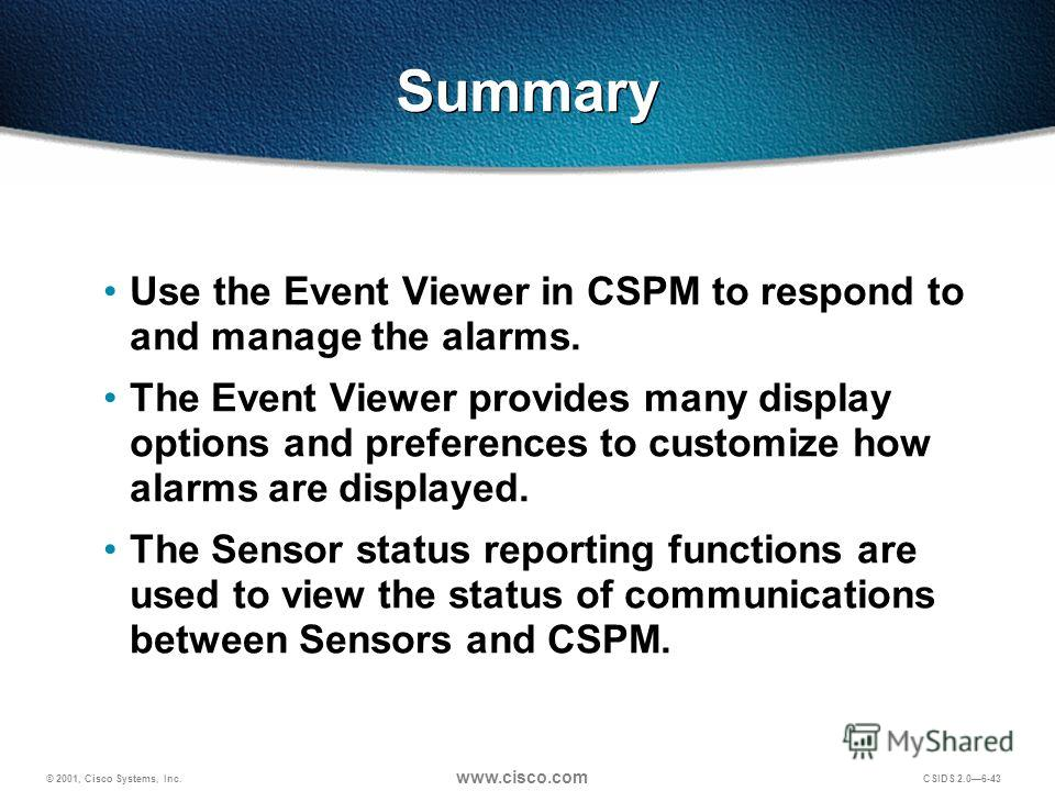 © 2001, Cisco Systems, Inc. www.cisco.com CSIDS 2.06-43 Summary Use the Event Viewer in CSPM to respond to and manage the alarms. The Event Viewer provides many display options and preferences to customize how alarms are displayed. The Sensor status