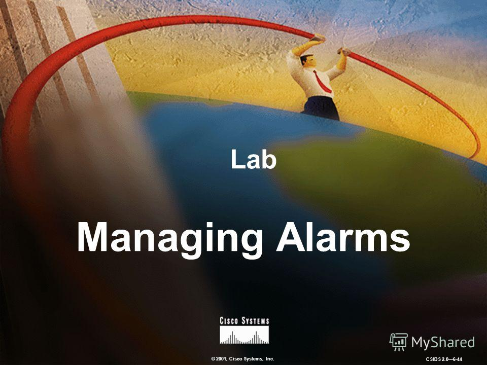 © 2001, Cisco Systems, Inc. CSIDS 2.06-44 Lab Managing Alarms