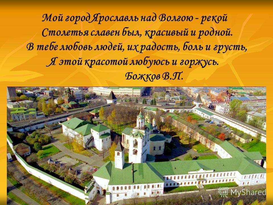 Мой город Ярославль над Волгою - рекой Столетья славен был, красивый и родной. В тебе любовь людей, их радость, боль и грусть, Я этой красотой любуюсь и горжусь. Божков В.П.