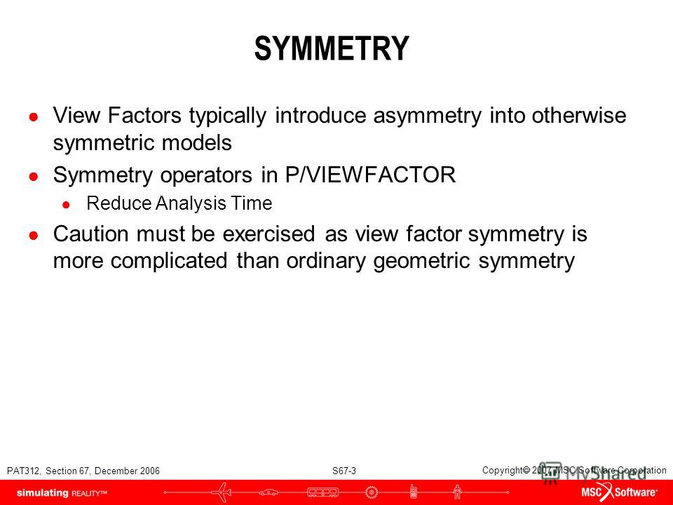 PAT312, Section 67, December 2006 S67-3 Copyright 2007 MSC.Software Corporation SYMMETRY View Factors typically introduce asymmetry into otherwise symmetric models Symmetry operators in P/VIEWFACTOR Reduce Analysis Time Caution must be exercised as v