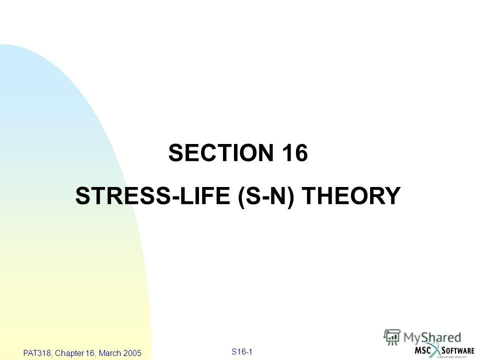 S16-1 PAT318, Chapter 16, March 2005 SECTION 16 STRESS-LIFE (S-N) THEORY
