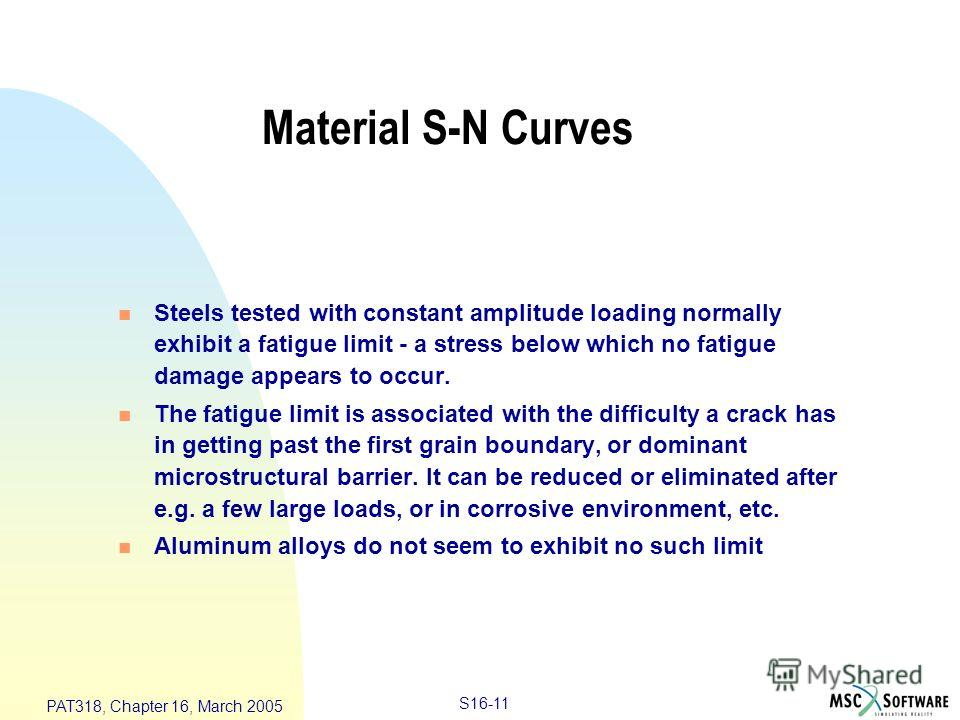 S16-11 PAT318, Chapter 16, March 2005 Material S-N Curves n Steels tested with constant amplitude loading normally exhibit a fatigue limit - a stress below which no fatigue damage appears to occur. n The fatigue limit is associated with the difficult