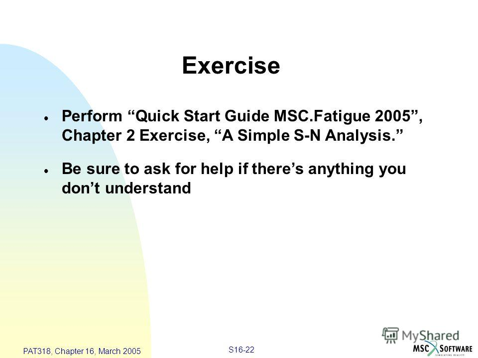 S16-22 PAT318, Chapter 16, March 2005 Exercise Perform Quick Start Guide MSC.Fatigue 2005, Chapter 2 Exercise, A Simple S-N Analysis. Be sure to ask for help if theres anything you dont understand