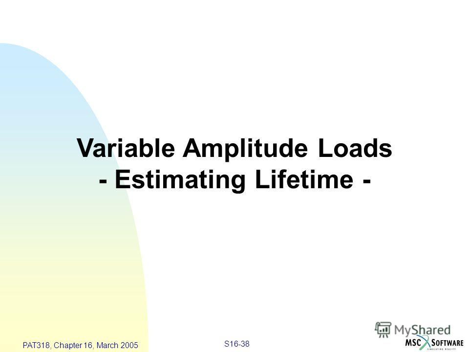S16-38 PAT318, Chapter 16, March 2005 Variable Amplitude Loads - Estimating Lifetime -