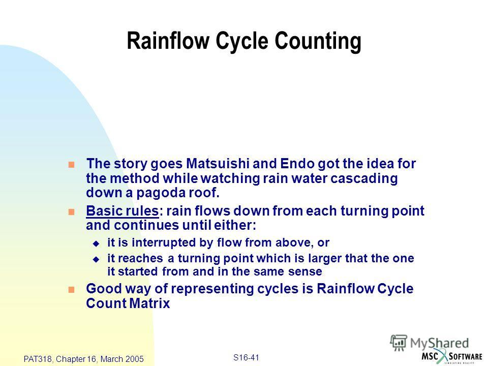 S16-41 PAT318, Chapter 16, March 2005 Rainflow Cycle Counting n The story goes Matsuishi and Endo got the idea for the method while watching rain water cascading down a pagoda roof. n Basic rules: rain flows down from each turning point and continues