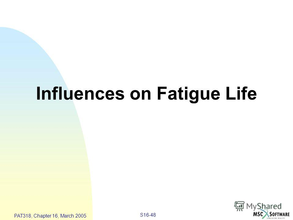 S16-48 PAT318, Chapter 16, March 2005 Influences on Fatigue Life