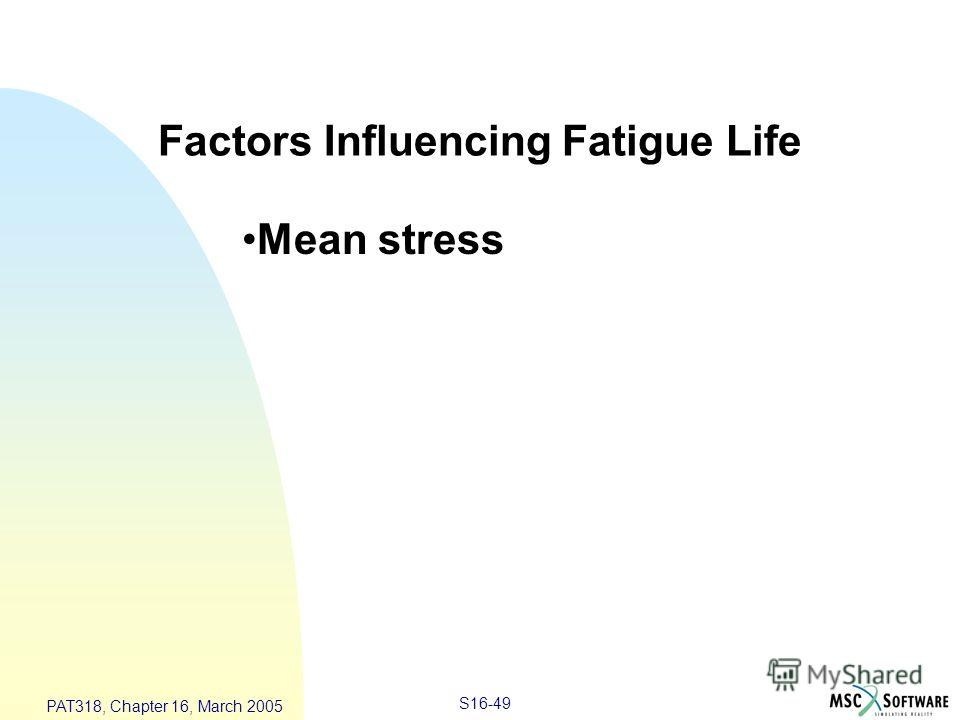 S16-49 PAT318, Chapter 16, March 2005 Factors Influencing Fatigue Life Mean stress