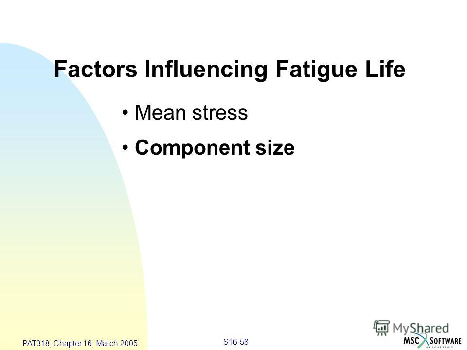 S16-58 PAT318, Chapter 16, March 2005 Factors Influencing Fatigue Life Mean stress Component size