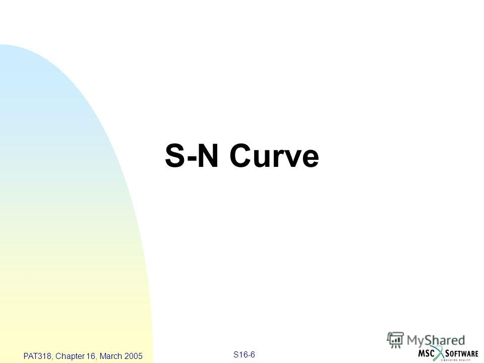S16-6 PAT318, Chapter 16, March 2005 S-N Curve