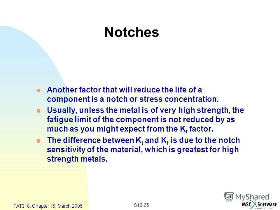 S16-65 PAT318, Chapter 16, March 2005 n Another factor that will reduce the life of a component is a notch or stress concentration. n Usually, unless the metal is of very high strength, the fatigue limit of the component is not reduced by as much as