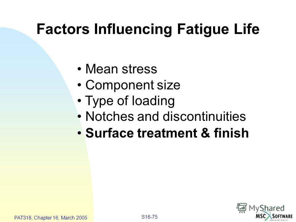 S16-75 PAT318, Chapter 16, March 2005 Factors Influencing Fatigue Life Mean stress Component size Type of loading Notches and discontinuities Surface treatment & finish