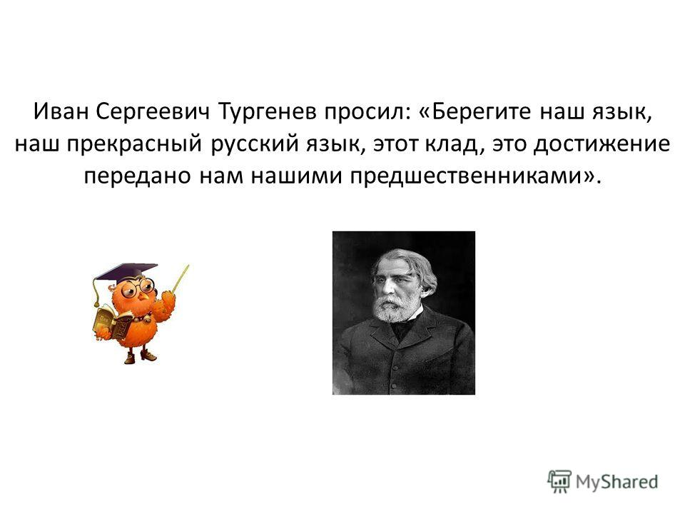 Иван Сергеевич Тургенев просил: «Берегите наш язык, наш прекрасный русский язык, этот клад, это достижение передано нам нашими предшественниками».