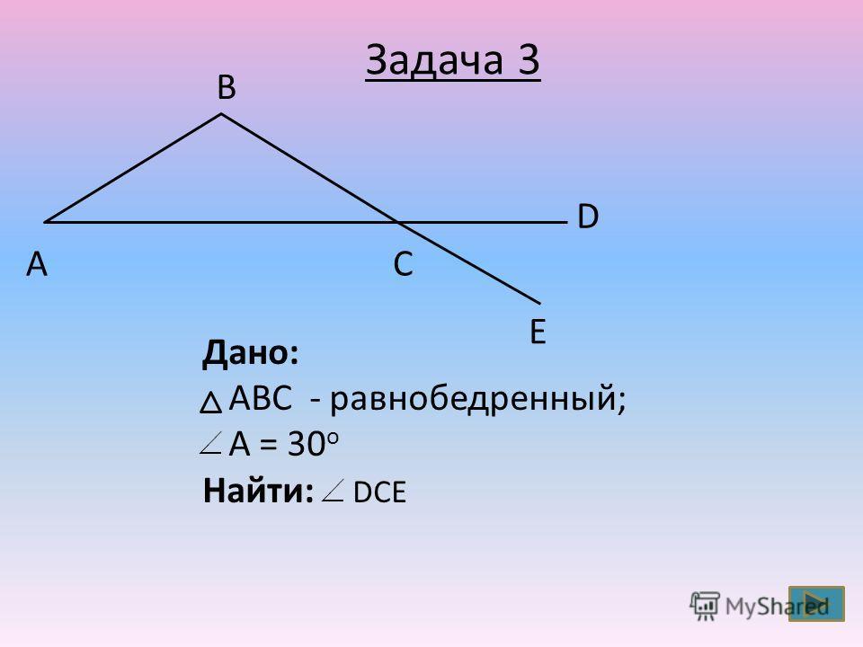 СА В Дано: АВС - равнобедренный; A = 30 o Найти: DCE Задача 3 E D