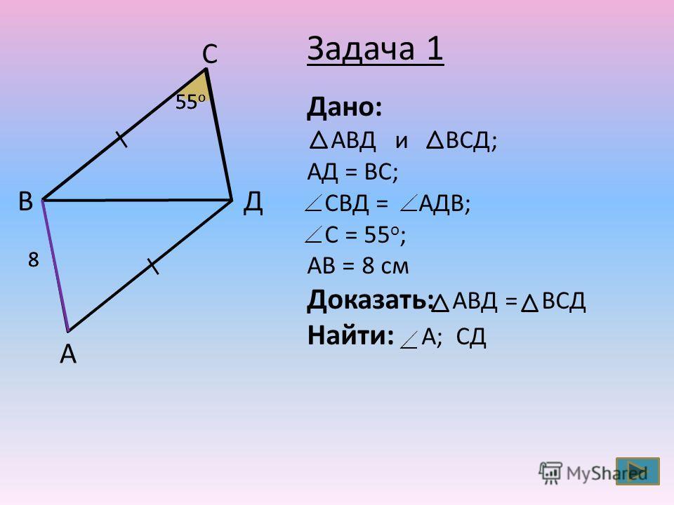 А B C Д 55 о 88 Дано: АВД и ВСД; АД = ВС; СВД = АДВ; С = 55 о ; АВ = 8 см Доказать: АВД = ВСД Найти: А; СД Задача 1