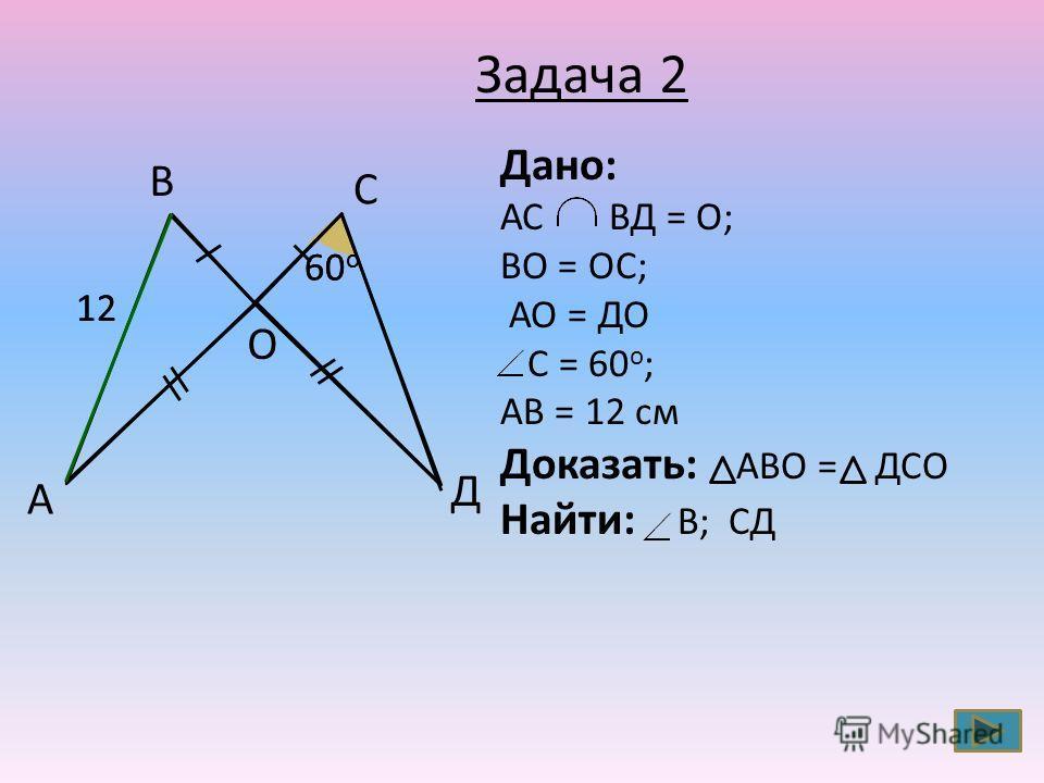 С В А Д О 60 о 12 Дано: АС ВД = О; ВО = ОС; АО = ДО С = 60 о ; АВ = 12 см Доказать: АВО = ДСО Найти: В; СД Задача 2
