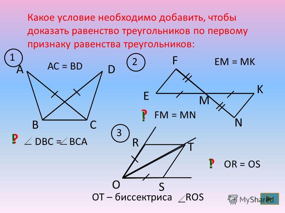 Какое условие необходимо добавить, чтобы доказать равенство треугольников по первому признаку равенства треугольников: 2 ВС DА АС = ВD 1 E F K N M OT – биссектриса ROS 3 O R T S EM = MK ? DBС = ВCA ! ? FM = MN ! OR = OS ?!