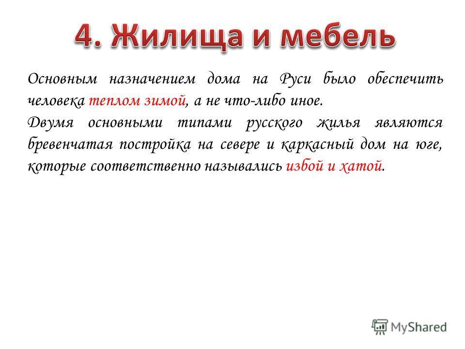 Основным назначением дома на Руси было обеспечить человека теплом зимой, а не что-либо иное. Двумя основными типами русского жилья являются бревенчатая постройка на севере и каркасный дом на юге, которые соответственно назывались избой и хатой.