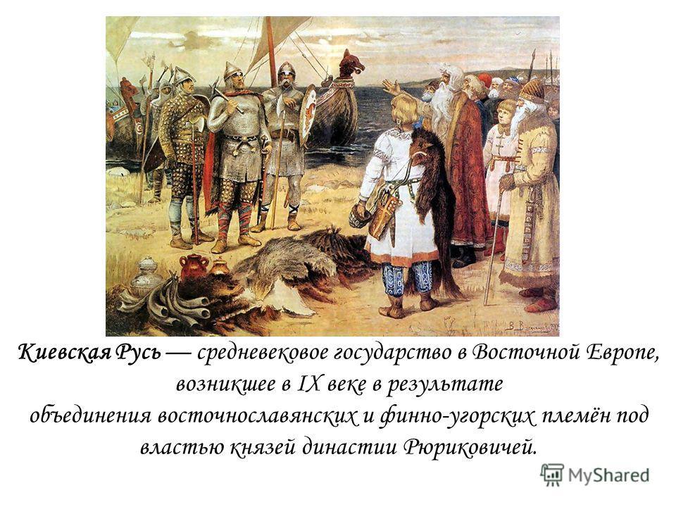 Киевская Русь средневековое государство в Восточной Европе, возникшее в IX веке в результате объединения восточнославянских и финно-угорских племён под властью князей династии Рюриковичей.