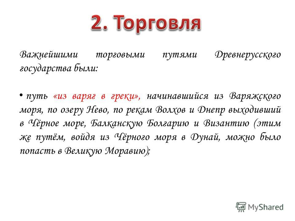 Важнейшими торговыми путями Древнерусского государства были: путь «из варяг в греки», начинавшийся из Варяжского моря, по озеру Нево, по рекам Волхов и Днепр выходивший в Чёрное море, Балканскую Болгарию и Византию (этим же путём, войдя из Чёрного мо