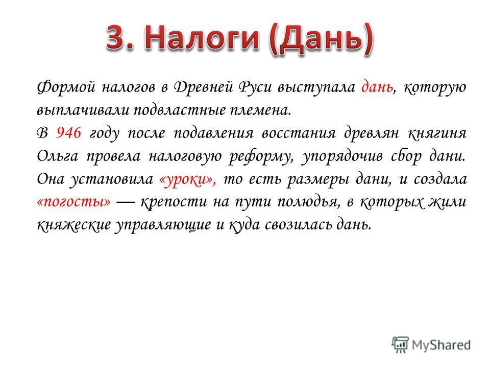 Формой налогов в Древней Руси выступала дань, которую выплачивали подвластные племена. В 946 году после подавления восстания древлян княгиня Ольга провела налоговую реформу, упорядочив сбор дани. Она установила «уроки», то есть размеры дани, и создал