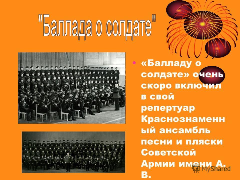 «Балладу о солдате» очень скоро включил в свой репертуар Краснознаменн ый ансамбль песни и пляски Советской Армии имени А. В. Александрова.