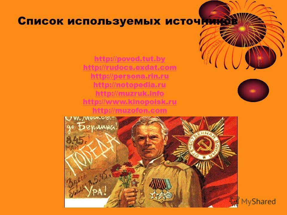 Список используемых источников http://povod.tut.by http://rudocs.exdat.com http://persona.rin.ru http://notopedia.ru http://muzruk.info http://www.kinopoisk.ru http://muzofon.com