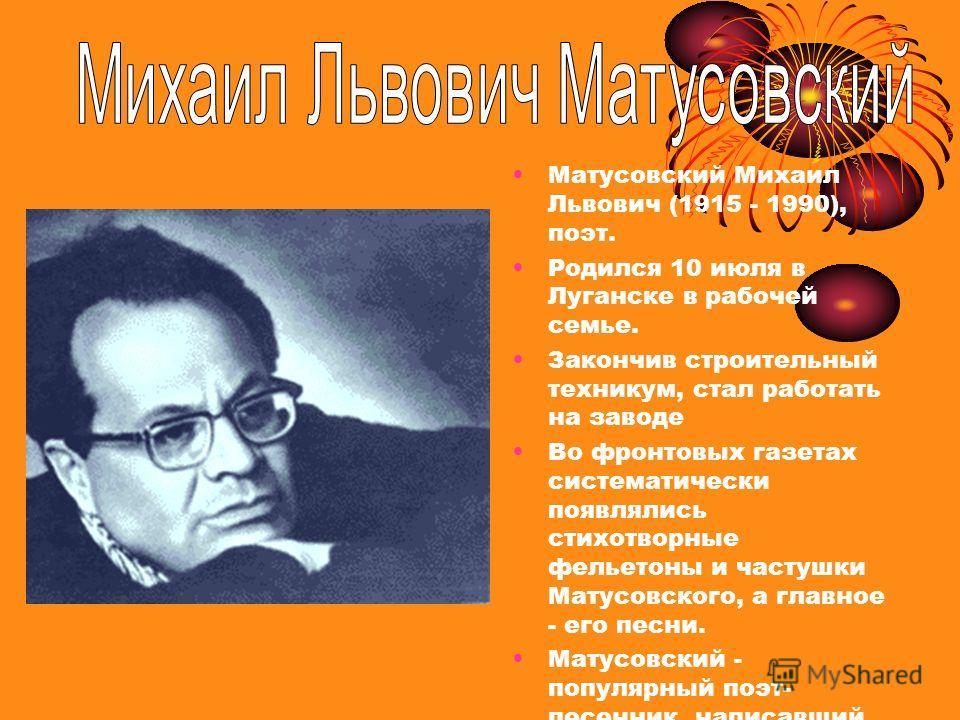 Матусовский Михаил Львович (1915 - 1990), поэт. Родился 10 июля в Луганске в рабочей семье. Закончив строительный техникум, стал работать на заводе Во фронтовых газетах систематически появлялись стихотворные фельетоны и частушки Матусовского, а главн