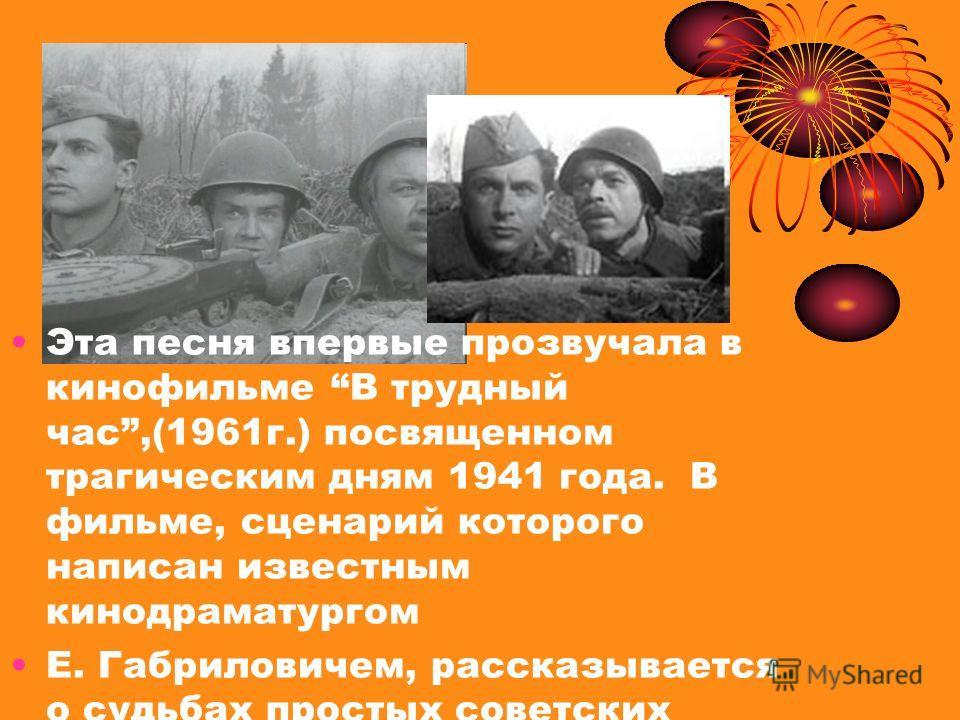 Эта песня впервые прозвучала в кинофильме В трудный час,(1961 г.) посвященном трагическим дням 1941 года. В фильме, сценарий которого написан известным кинодраматургом Е. Габриловичем, рассказывается о судьбах простых советских людей, героически обор