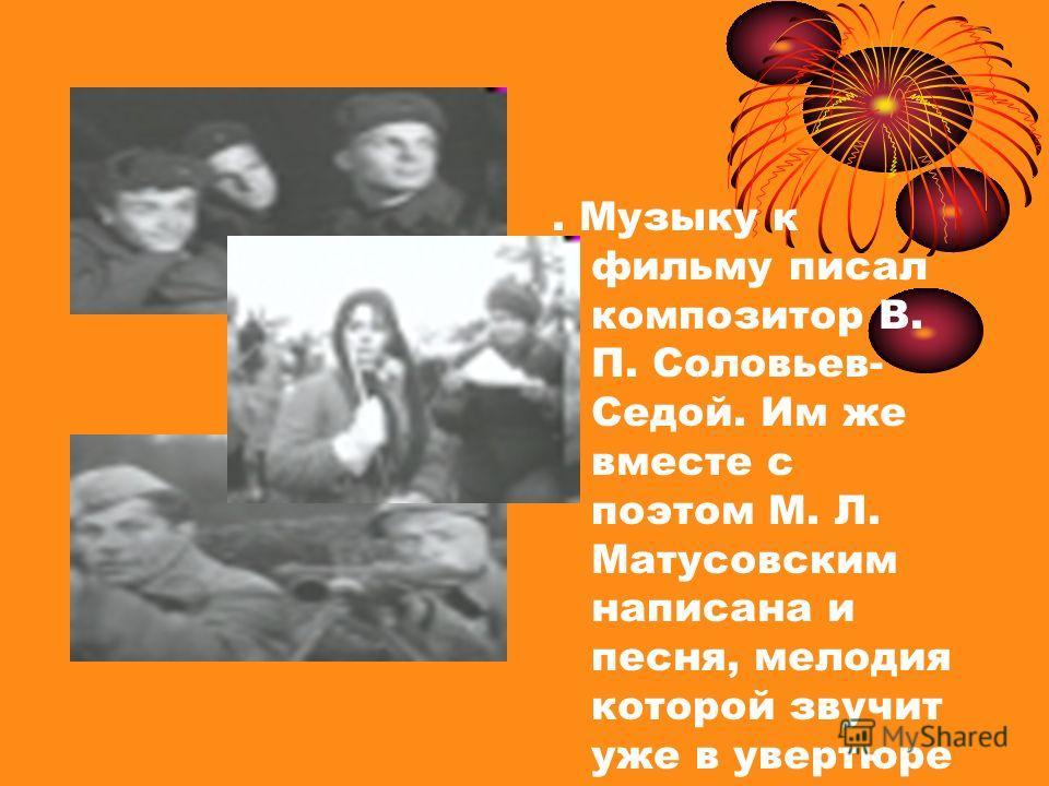 . Музыку к фильму писал композитор В. П. Соловьев- Седой. Им же вместе с поэтом М. Л. Матусовским написана и песня, мелодия которой звучит уже в увертюре к картине.