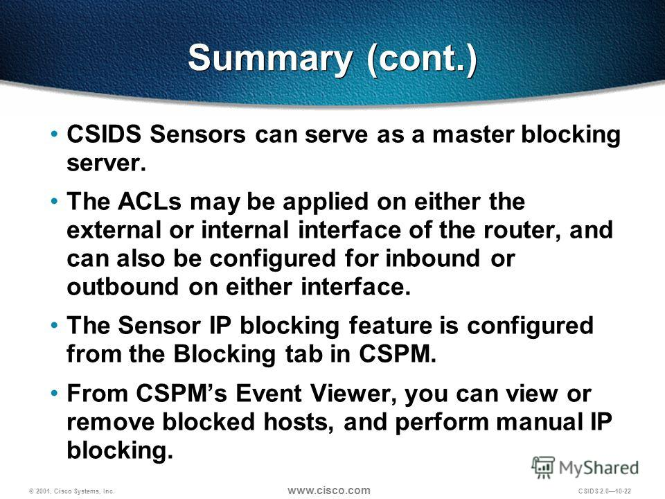 © 2001, Cisco Systems, Inc. www.cisco.com CSIDS 2.0 10-22 Summary (cont.) CSIDS Sensors can serve as a master blocking server. The ACLs may be applied on either the external or internal interface of the router, and can also be configured for inbound