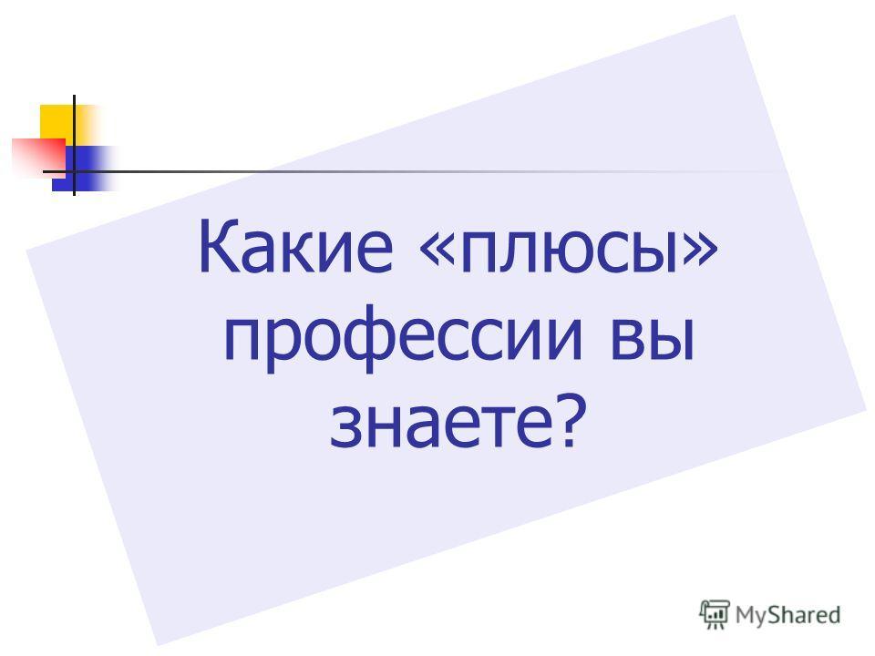 Какие «плюсы» профессии вы знаете?