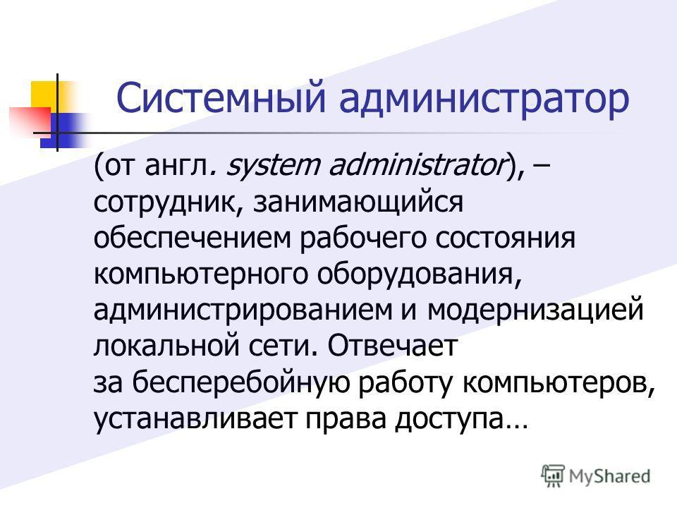 (от англ. system administrator), – сотрудник, занимающийся обеспечением рабочего состояния компьютерного оборудования, администрированием и модернизацией локальной сети. Отвечает за бесперебойную работу компьютеров, устанавливает права доступа… Систе