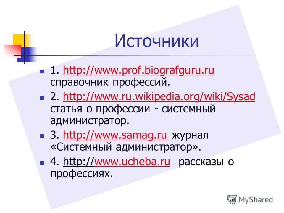 Источники 1. http://www.prof.biografguru.ru справочник профессий.http://www.prof.biografguru.ru 2. http://www.ru.wikipedia.org/wiki/Sysad статья о профессии - системный администратор.http://www.ru.wikipedia.org/wiki/Sysad 3. http://www.samag.ru журна