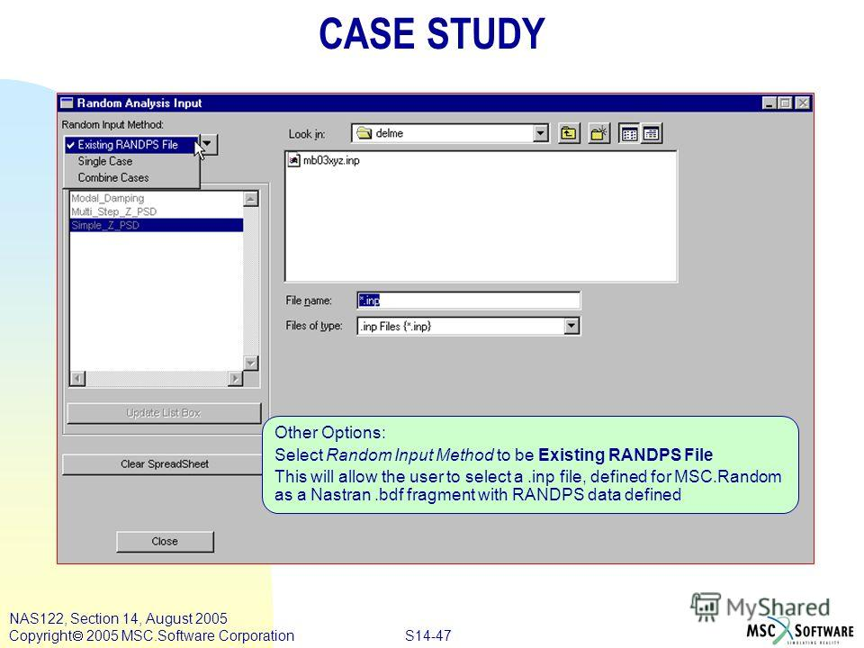 S14-47 NAS122, Section 14, August 2005 Copyright 2005 MSC.Software Corporation Other Options: Select Random Input Method to be Existing RANDPS File This will allow the user to select a.inp file, defined for MSC.Random as a Nastran.bdf fragment with R