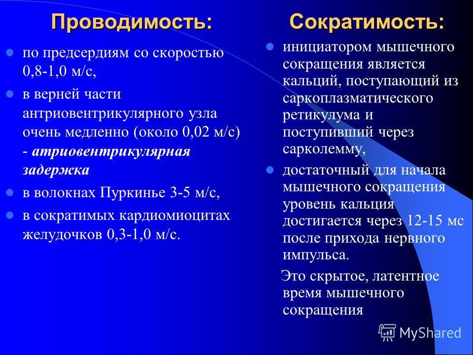 Проводимость: Сократимость: по предсердиям со скоростью 0,8-1,0 м/с, в верней части атриовентрикулярного узла очень медленно (около 0,02 м/с) - атриовентрикулярная задержка в волокнах Пуркинье 3-5 м/с, в сократимых кардиомиоцитах желудочков 0,3-1,0 м