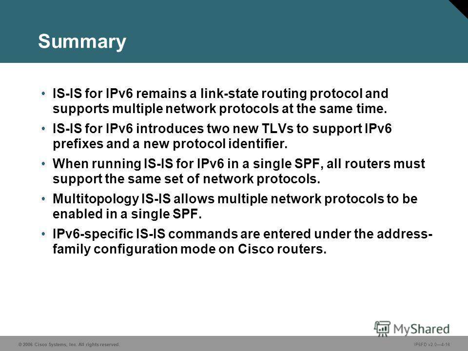 © 2006 Cisco Systems, Inc. All rights reserved. IP6FD v2.04-16 Summary IS-IS for IPv6 remains a link-state routing protocol and supports multiple network protocols at the same time. IS-IS for IPv6 introduces two new TLVs to support IPv6 prefixes and