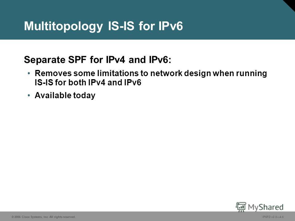 © 2006 Cisco Systems, Inc. All rights reserved. IP6FD v2.04-6 Multitopology IS-IS for IPv6 Separate SPF for IPv4 and IPv6: Removes some limitations to network design when running IS-IS for both IPv4 and IPv6 Available today