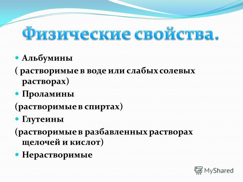 Физическ ие свойства. Альбумины ( растворимые в воде или слабых солевых растворах) Проламины (растворимые в спиртах) Глутеины (растворимые в разбавленных растворах щелочей и кислот) Нерастворимые