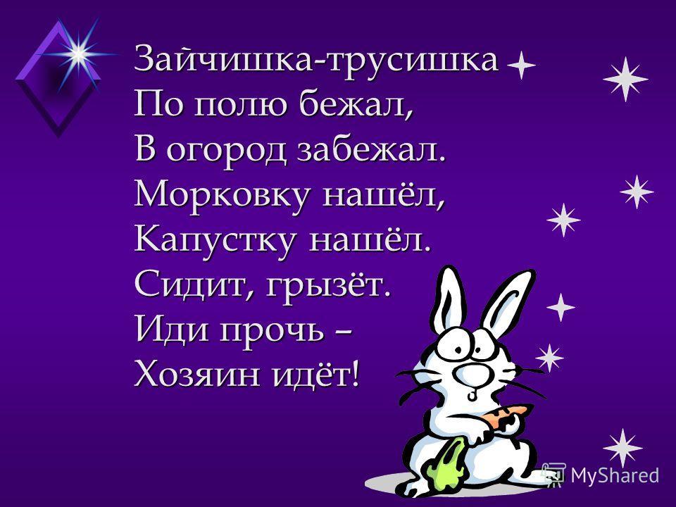 Зайчишка-трусишка По полю бежал, В огород забежал. Морковку нашёл, Капустку нашёл. Сидит, грызёт. Иди прочь – Хозяин идёт!