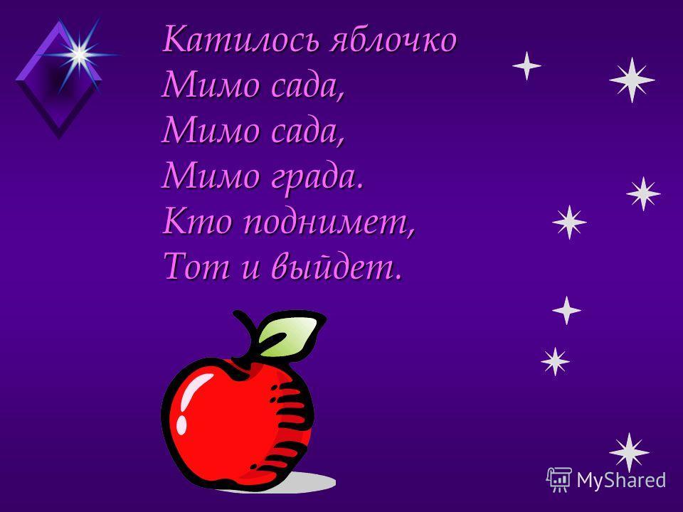 Катилось яблочко Мимо сада, Мимо сада, Мимо града. Кто поднимет, Тот и выйдет.
