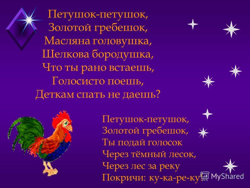 Петушок-петушок, Золотой гребешок, Масляна головушка, Шелкова бородушка, Что ты рано встаешь, Голосисто поешь, Деткам спать не даешь? Петушок-петушок, Золотой гребешок, Ты подай голосок Через тёмный лесок, Через лес за реку Покричи: ку-ка-ре-ку!