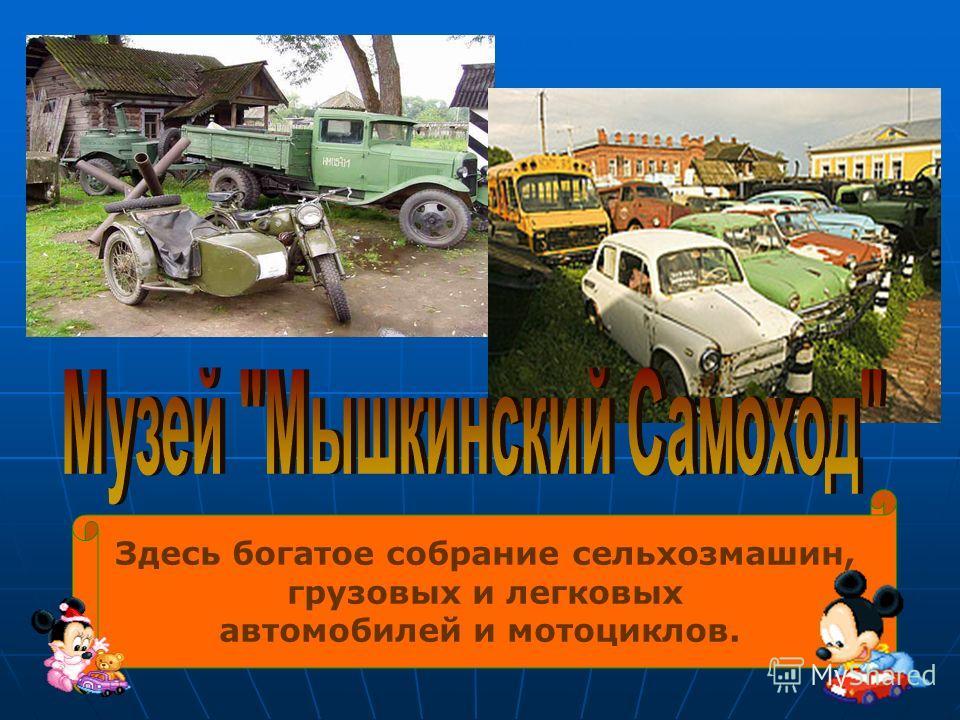Здесь богатое собрание сельхозмашин, грузовых и легковых автомобилей и мотоциклов.