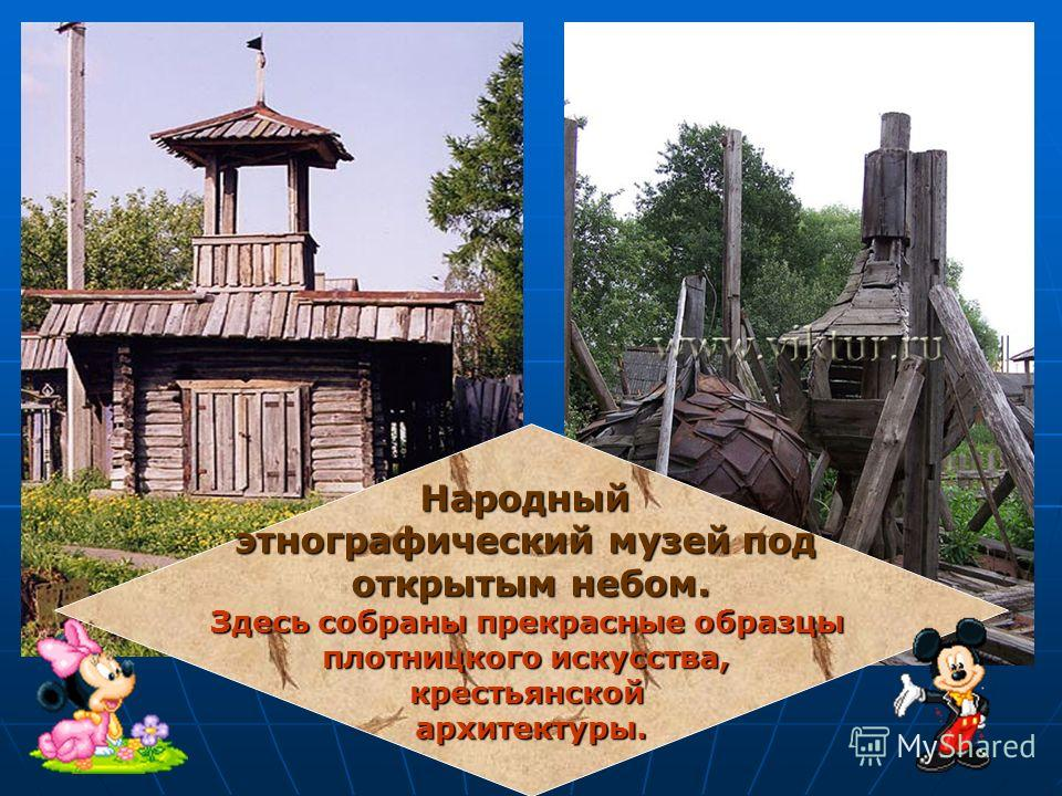 Народный этнографический музей под открытым небом. Здесь собраны прекрасные образцы плотницкого искусства, крестьянской архитектуры.