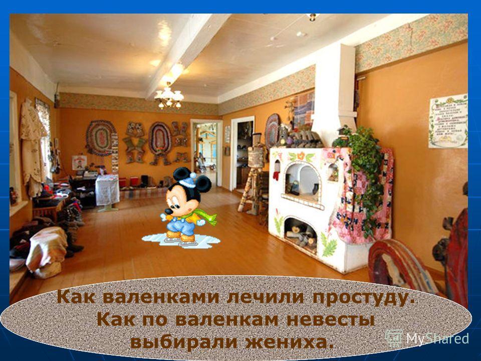 В музее «Русский валенок» Можно узнать много интересного о процессе изготовлении валенок. О том, как относились к валенкам великие русские государи. Как валенками лечили простуду. Как по валенкам невесты выбирали жениха.