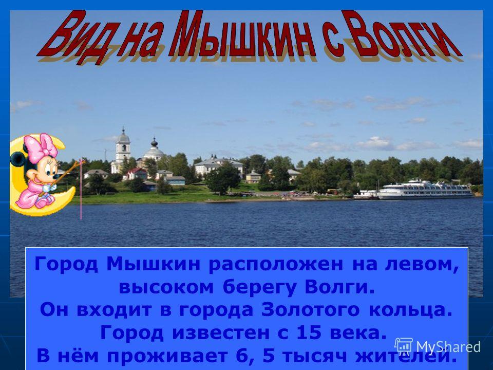 Город Мышкин расположен на левом, высоком берегу Волги. Он входит в города Золотого кольца. Город известен с 15 века. В нём проживает 6, 5 тысяч жителей.