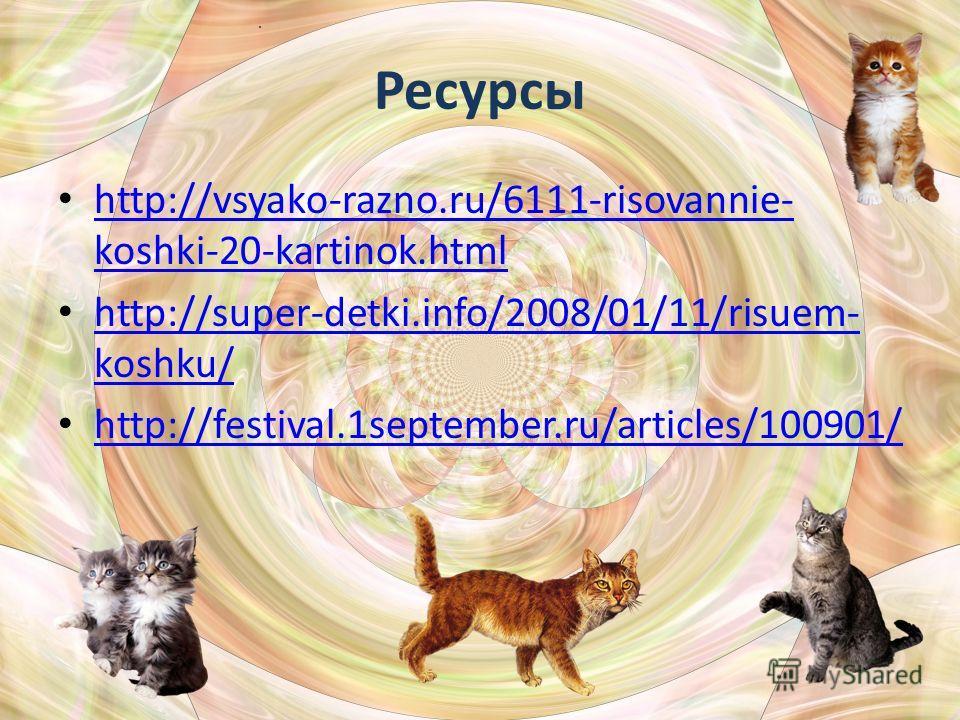 Ресурсы http://vsyako-razno.ru/6111-risovannie- koshki-20-kartinok.html http://vsyako-razno.ru/6111-risovannie- koshki-20-kartinok.html http://super-detki.info/2008/01/11/risuem- koshku/ http://super-detki.info/2008/01/11/risuem- koshku/ http://festi