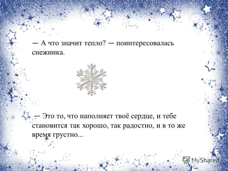 А что значит тепло? поинтересовалась снежинка. Это то, что наполняет твоё сердце, и тебе становится так хорошо, так радостно, и в то же время грустно...